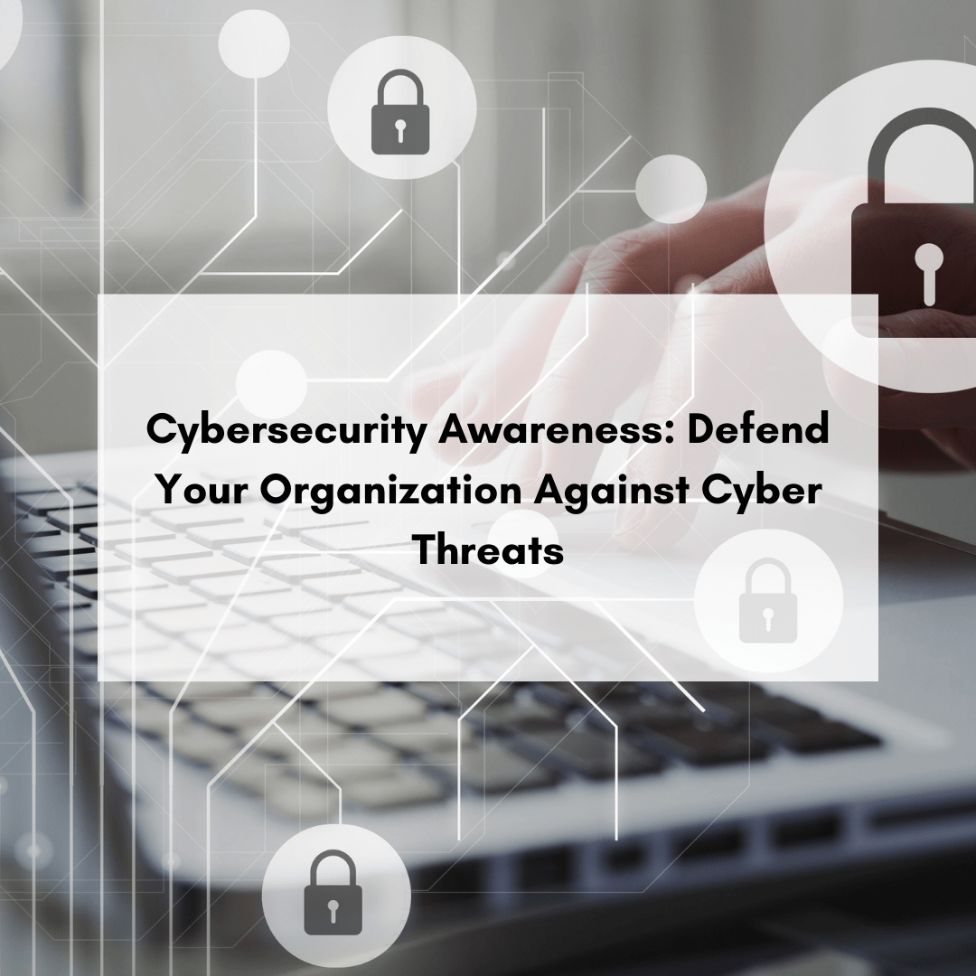 Cybersecurity Awareness: Defend Your Organization Against Cyber Threats