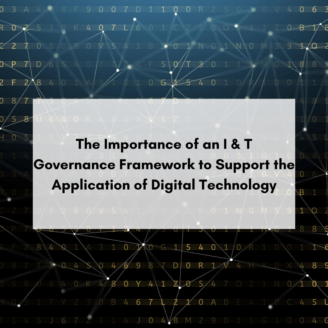 The Importance of an I & T Governance Framework to Support the Application of Digital Technology