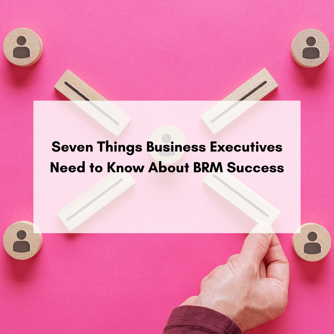 Seven Things Business Executives Need to Know About BRM Success
